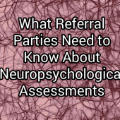 What Referral Parties Need to Know About Neuropsychological Assessments